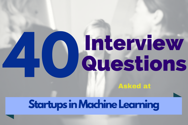40 interview questions asked at startups in machine learning